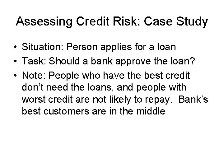 Assessing Credit Risk: Case Study • Situation: Person applies for a loan • Task: