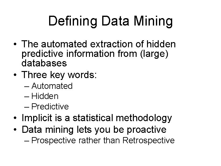 Defining Data Mining • The automated extraction of hidden predictive information from (large) databases