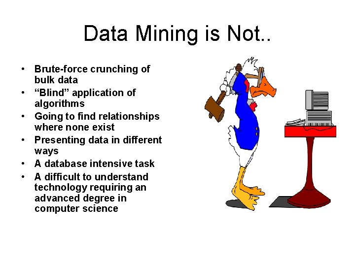 "Data Mining is Not. . • Brute-force crunching of bulk data • ""Blind"" application"