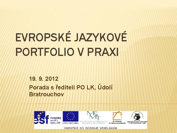 EVROPSKÉ JAZYKOVÉ PORTFOLIO V PRAXI 19. 9. 2012 Porada s řediteli PO LK, Údolí