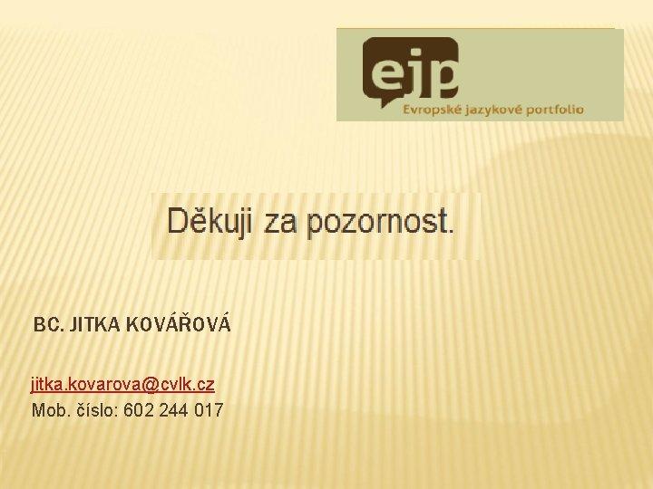 BC. JITKA KOVÁŘOVÁ jitka. kovarova@cvlk. cz Mob. číslo: 602 244 017