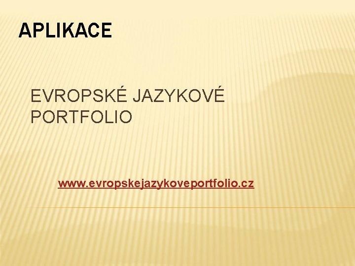 APLIKACE EVROPSKÉ JAZYKOVÉ PORTFOLIO www. evropskejazykoveportfolio. cz