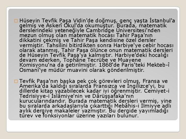 � Hüseyin Tevfik Paşa Vidin'de doğmuş, genç yaşta İstanbul'a gelmiş ve Askerî Okul'da okumuştur.