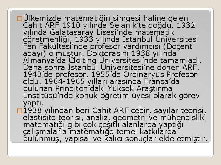 � Ülkemizde matematiğin simgesi haline gelen Cahit ARF 1910 yılında Selanik'te doğdu. 1932 yılında