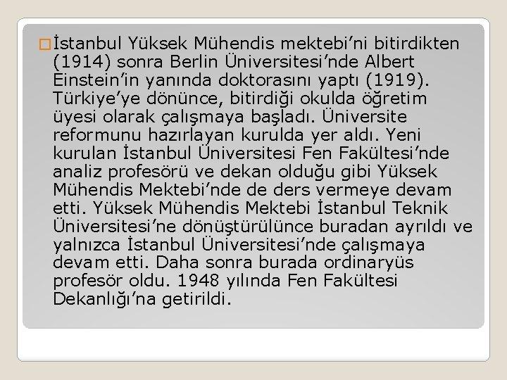 � İstanbul Yüksek Mühendis mektebi'ni bitirdikten (1914) sonra Berlin Üniversitesi'nde Albert Einstein'in yanında doktorasını