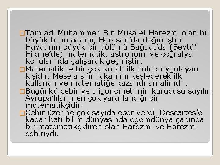 � Tam adı Muhammed Bin Musa el-Harezmi olan bu büyük bilim adamı, Horasan'da doğmuştur.