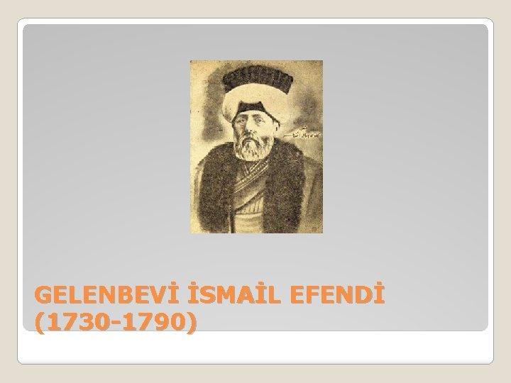 GELENBEVİ İSMAİL EFENDİ (1730 -1790)