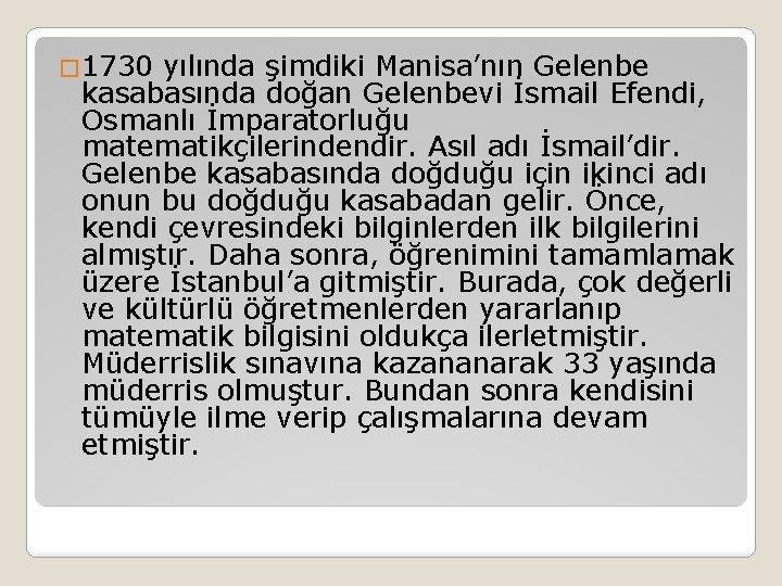 � 1730 yılında şimdiki Manisa'nın Gelenbe kasabasında doğan Gelenbevi İsmail Efendi, Osmanlı İmparatorluğu matematikçilerindendir.