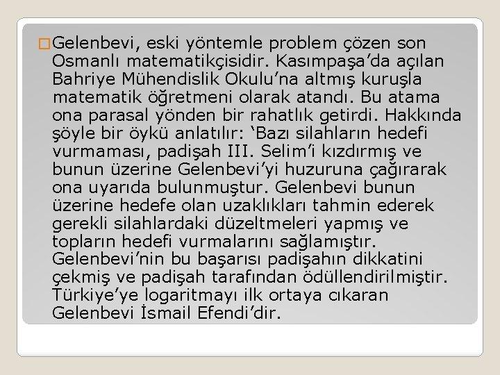 � Gelenbevi, eski yöntemle problem çözen son Osmanlı matematikçisidir. Kasımpaşa'da açılan Bahriye Mühendislik Okulu'na