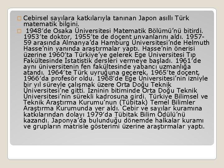 � Cebirsel sayılara katkılarıyla tanınan Japon asıllı Türk matematik bilgini. � 1948′de Osaka Üniversitesi
