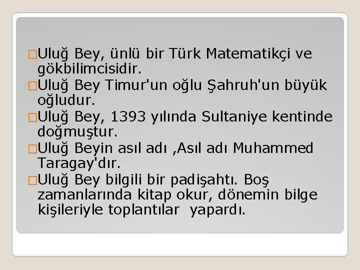 �Uluğ Bey, ünlü bir Türk Matematikçi ve gökbilimcisidir. �Uluğ Bey Timur'un oğlu Şahruh'un büyük