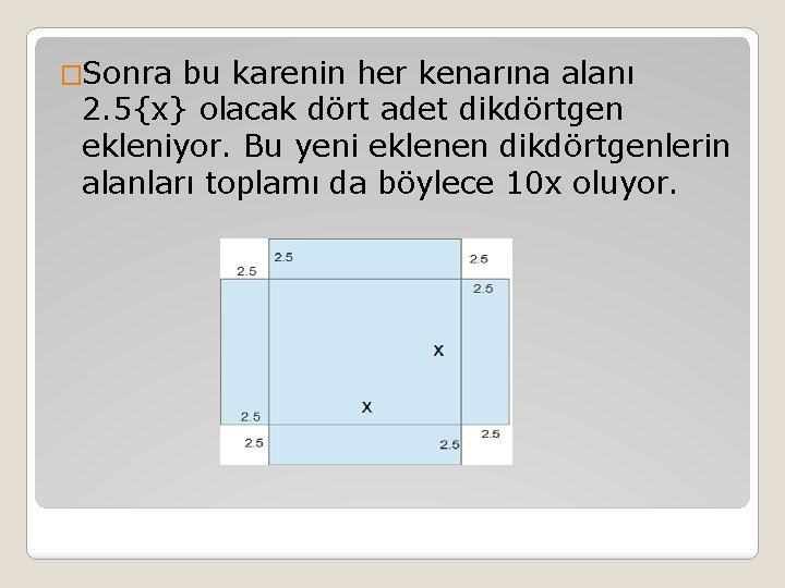 �Sonra bu karenin her kenarına alanı 2. 5{x} olacak dört adet dikdörtgen ekleniyor. Bu