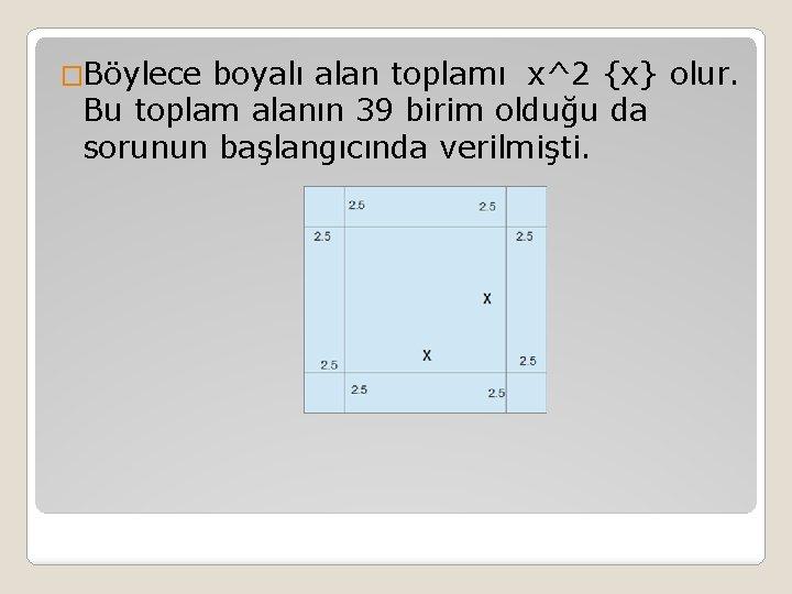 �Böylece boyalı alan toplamı x^2 {x} olur. Bu toplam alanın 39 birim olduğu da