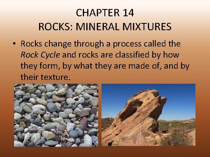 CHAPTER 14 ROCKS: MINERAL MIXTURES • Rocks change through a process called the Rock