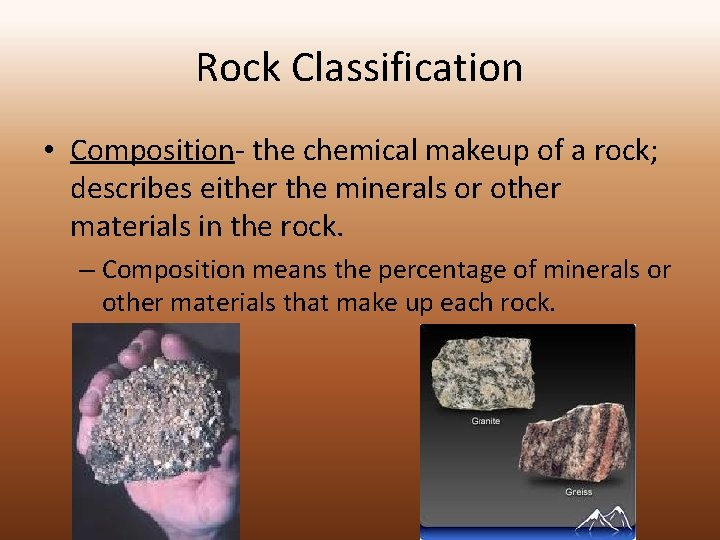Rock Classification • Composition- the chemical makeup of a rock; describes either the minerals