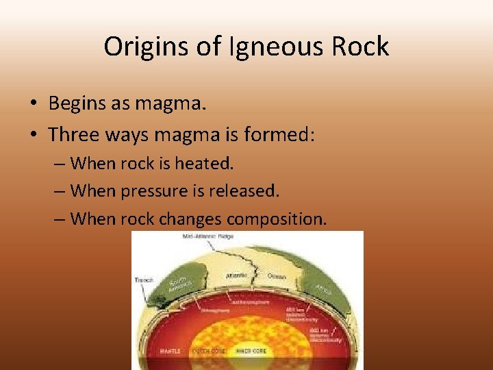 Origins of Igneous Rock • Begins as magma. • Three ways magma is formed: