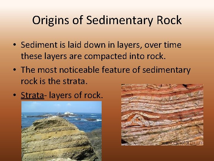 Origins of Sedimentary Rock • Sediment is laid down in layers, over time these