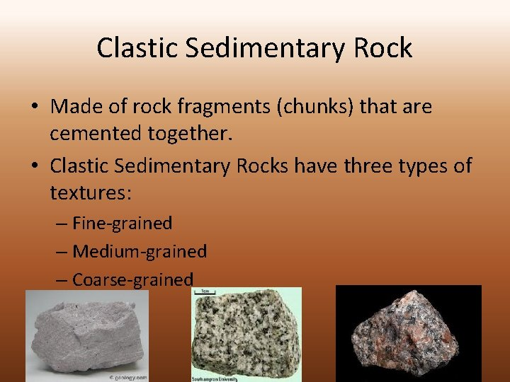 Clastic Sedimentary Rock • Made of rock fragments (chunks) that are cemented together. •