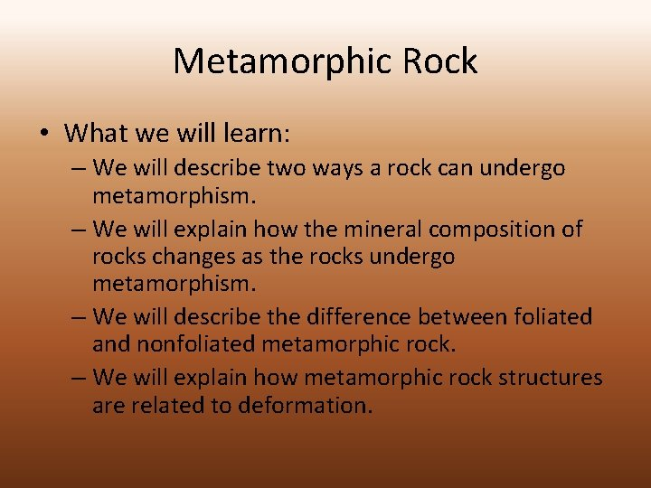 Metamorphic Rock • What we will learn: – We will describe two ways a