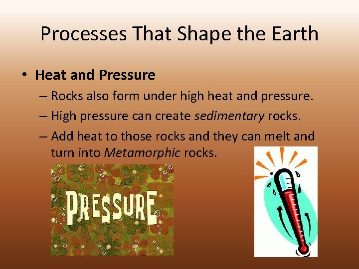 Processes That Shape the Earth • Heat and Pressure – Rocks also form under