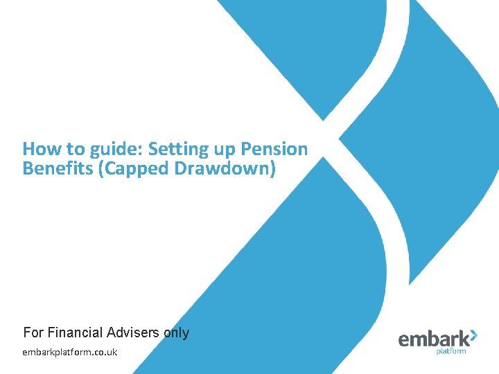 How to guide: Setting up Pension Benefits (Capped Drawdown) For Financial Advisers only embarkplatform.