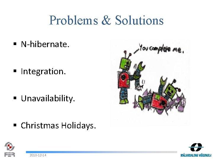 Problems & Solutions § N-hibernate. § Integration. § Unavailability. § Christmas Holidays. 2010 -12