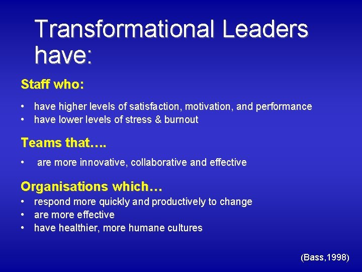 Transformational Leaders have: Staff who: • have higher levels of satisfaction, motivation, and performance