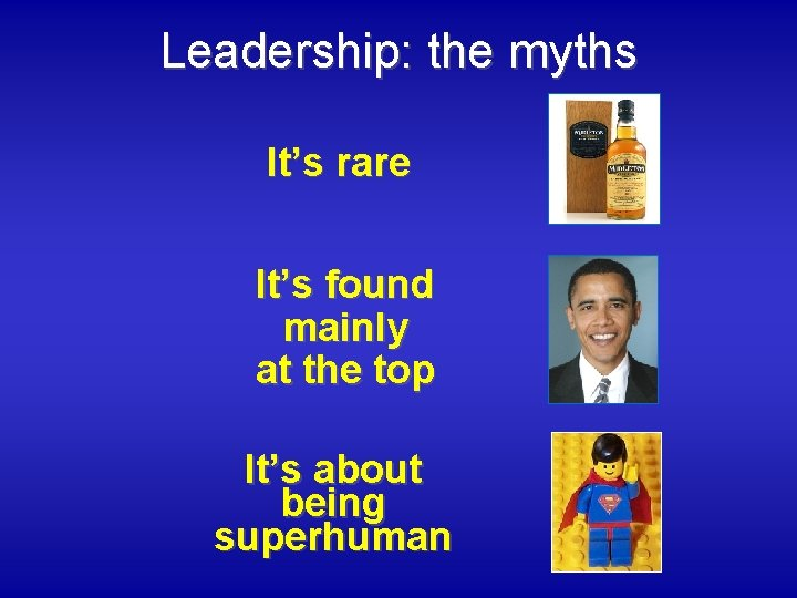 Leadership: the myths It's rare It's found mainly at the top It's about being