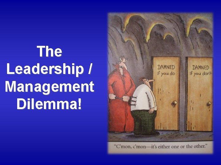 The Leadership / Management Dilemma!