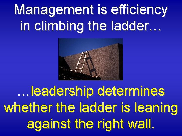 Management is efficiency in climbing the ladder… …leadership determines whether the ladder is leaning