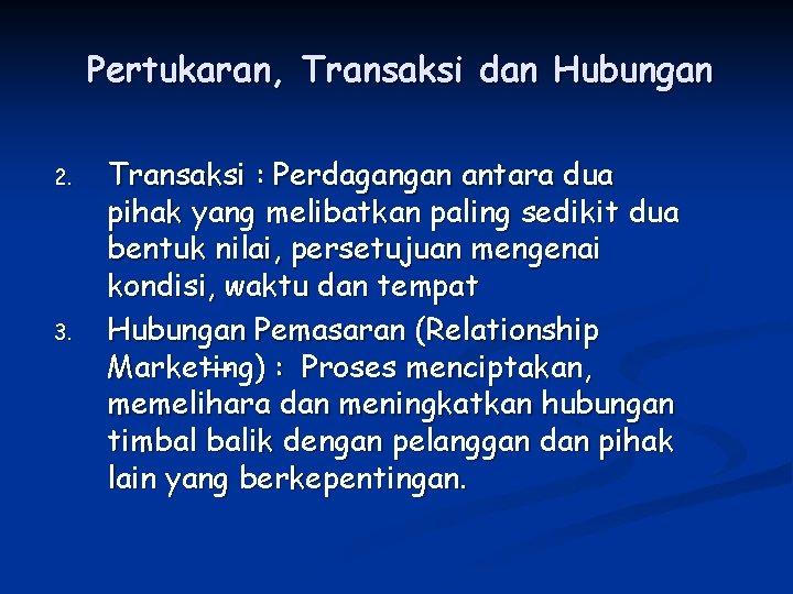 Pertukaran, Transaksi dan Hubungan 2. 3. Transaksi : Perdagangan antara dua pihak yang melibatkan