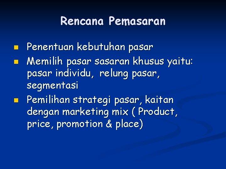Rencana Pemasaran n Penentuan kebutuhan pasar Memilih pasar sasaran khusus yaitu: pasar individu, relung