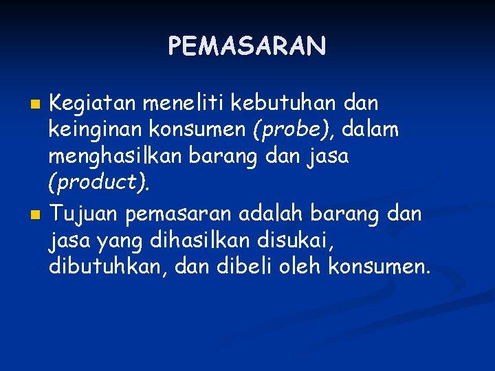 PEMASARAN Kegiatan meneliti kebutuhan dan keinginan konsumen (probe), dalam menghasilkan barang dan jasa (product).
