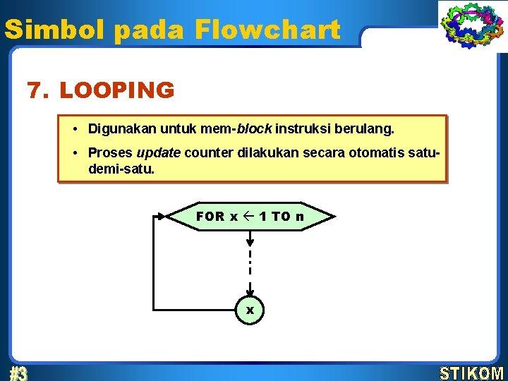 Simbol pada Flowchart 7. LOOPING • Digunakan untuk mem-block instruksi berulang. • Proses update