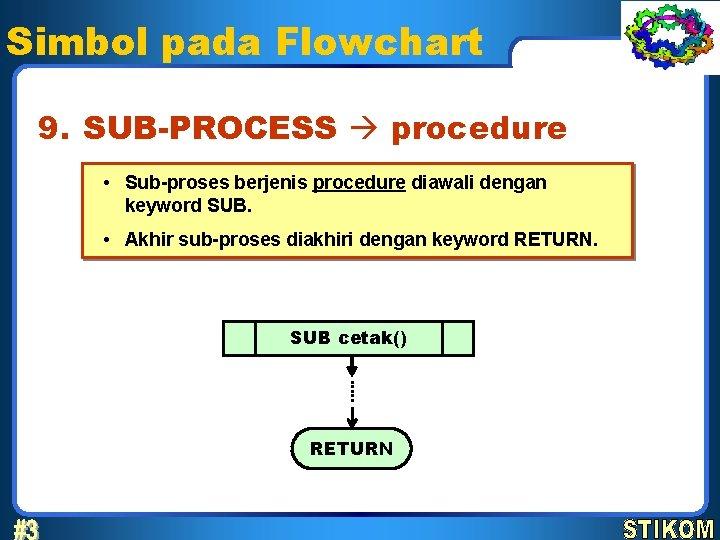 Simbol pada Flowchart 9. SUB-PROCESS procedure • Sub-proses berjenis procedure diawali dengan keyword SUB.