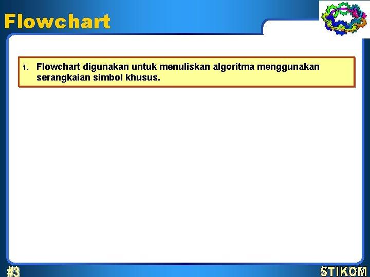 Flowchart 1. Flowchart digunakan untuk menuliskan algoritma menggunakan serangkaian simbol khusus.