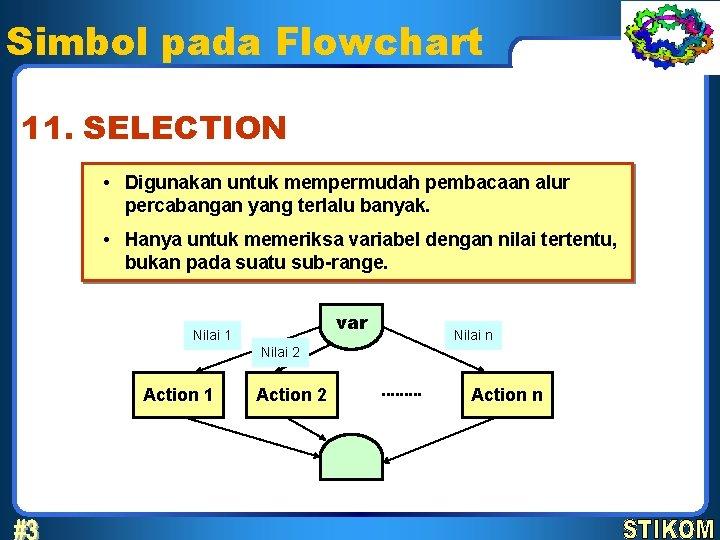 Simbol pada Flowchart 11. SELECTION • Digunakan untuk mempermudah pembacaan alur percabangan yang terlalu