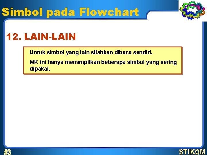 Simbol pada Flowchart 12. LAIN-LAIN Untuk simbol yang lain silahkan dibaca sendiri. MK ini