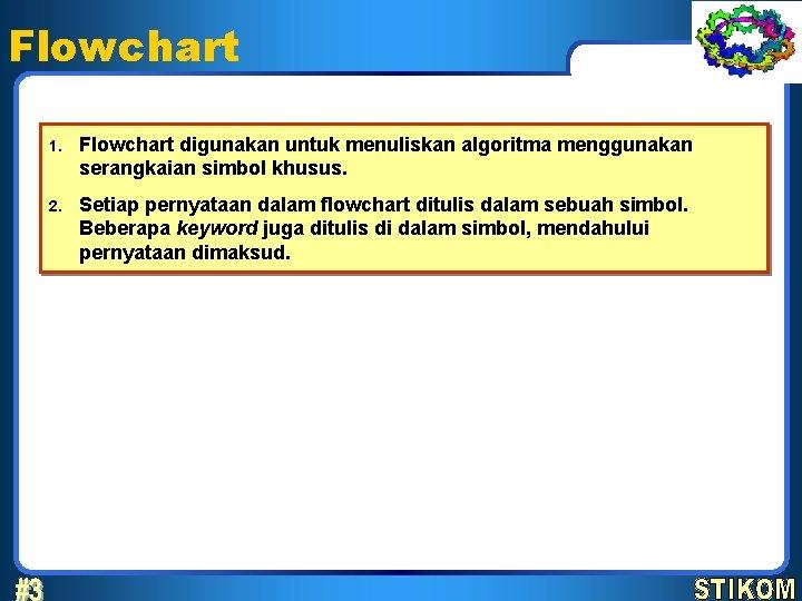 Flowchart 1. Flowchart digunakan untuk menuliskan algoritma menggunakan serangkaian simbol khusus. 2. Setiap pernyataan