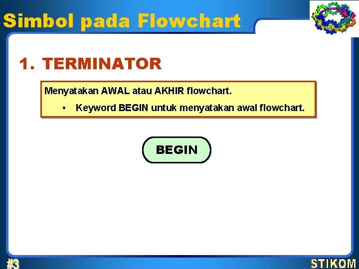 Simbol pada Flowchart 1. TERMINATOR Menyatakan AWAL atau AKHIR flowchart. • Keyword BEGIN untuk