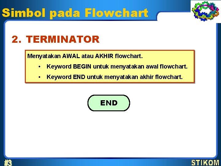 Simbol pada Flowchart 2. TERMINATOR Menyatakan AWAL atau AKHIR flowchart. • Keyword BEGIN untuk