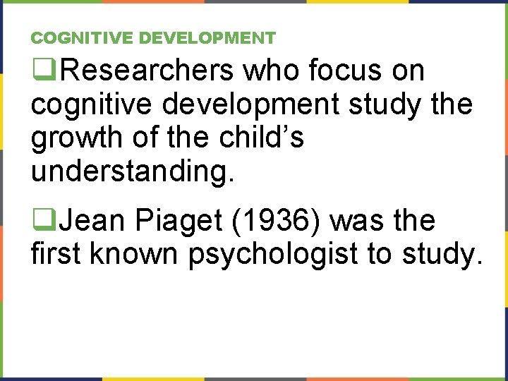 COGNITIVE DEVELOPMENT q. Researchers who focus on cognitive development study the growth of the