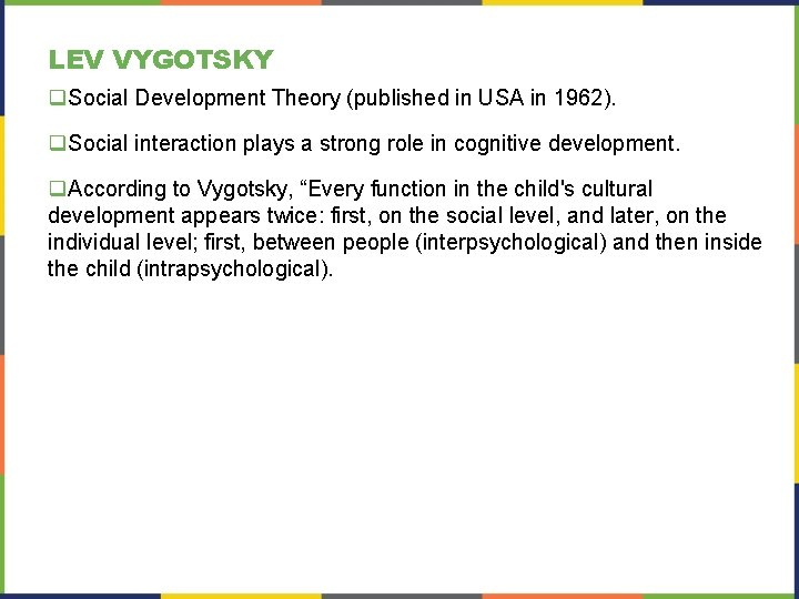 LEV VYGOTSKY q. Social Development Theory (published in USA in 1962). q. Social interaction