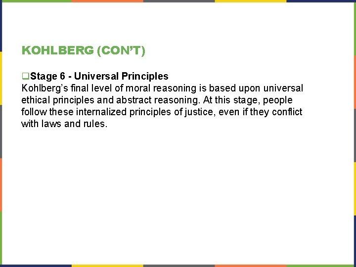 KOHLBERG (CON'T) q. Stage 6 - Universal Principles Kohlberg's final level of moral reasoning