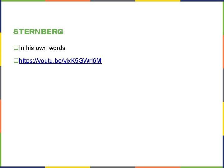STERNBERG q. In his own words qhttps: //youtu. be/yjx. K 5 GWrl 6 M