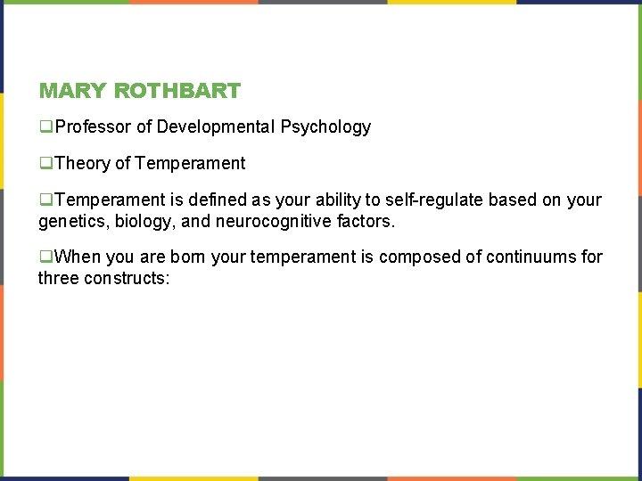 MARY ROTHBART q. Professor of Developmental Psychology q. Theory of Temperament q. Temperament is