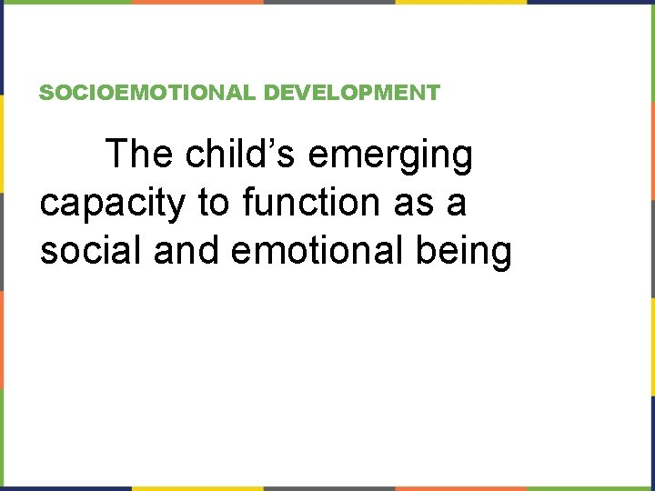 SOCIOEMOTIONAL DEVELOPMENT The child's emerging capacity to function as a social and emotional being