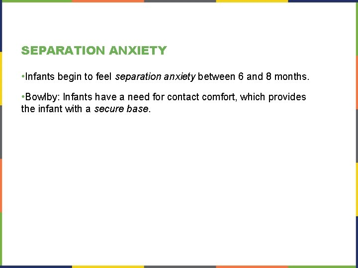 SEPARATION ANXIETY • Infants begin to feel separation anxiety between 6 and 8 months.