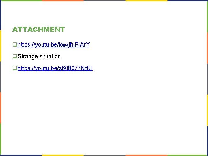 ATTACHMENT qhttps: //youtu. be/kwxjfu. Pl. Ar. Y q. Strange situation: qhttps: //youtu. be/s 608077