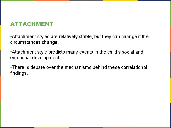 ATTACHMENT • Attachment styles are relatively stable, but they can change if the circumstances